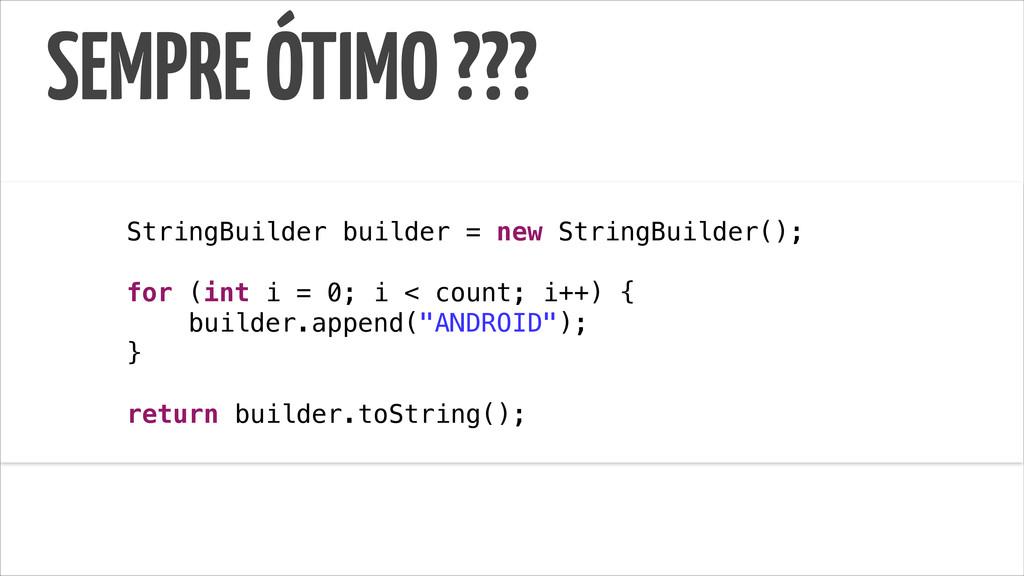 SEMPRE ÓTIMO ??? ! StringBuilder builder = new ...