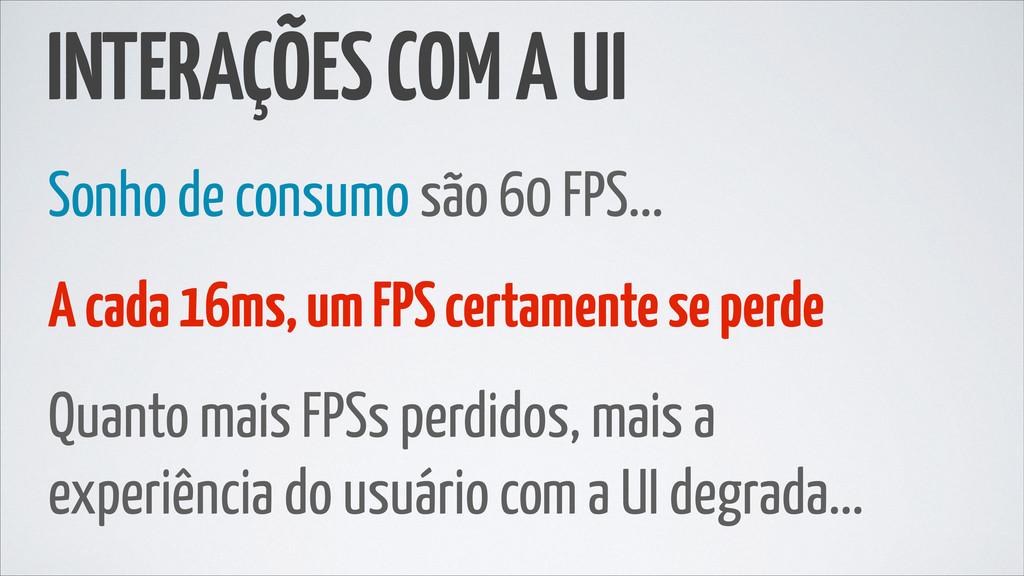 INTERAÇÕES COM A UI Sonho de consumo são 60 FPS...