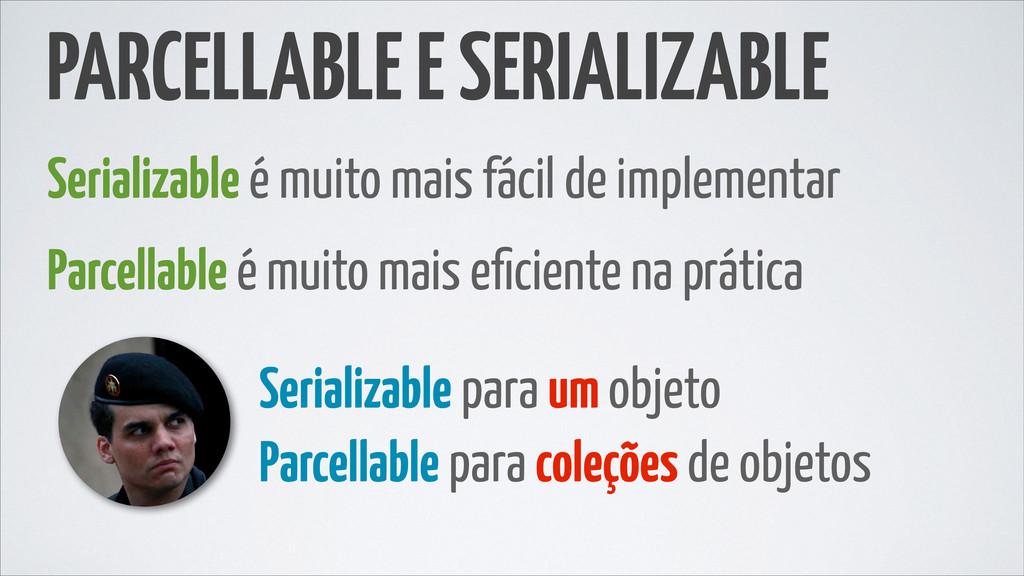 PARCELLABLE E SERIALIZABLE Serializable é muito...