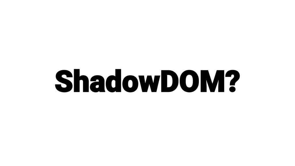 ShadowDOM?