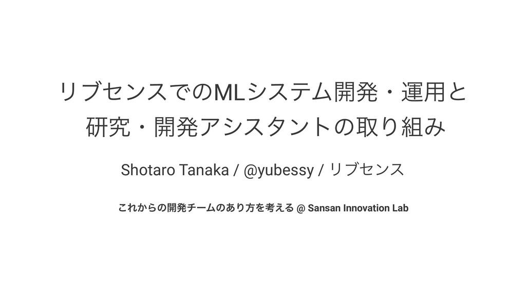 ϦϒηϯεͰͷMLγεςϜ։ൃɾӡ༻ͱ ݚڀɾ։ൃΞγελϯτͷऔΓΈ Shotaro Ta...