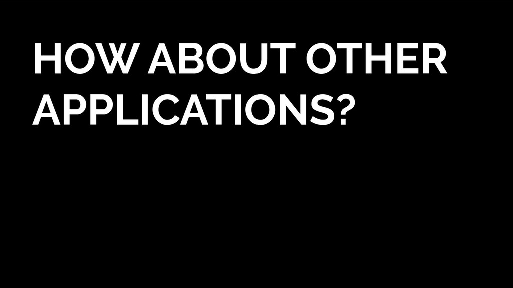 HOW ABOUT OTHER APPLICATIONS?