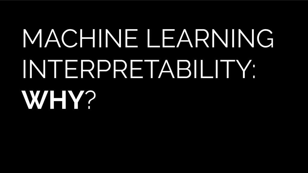 MACHINE LEARNING INTERPRETABILITY: WHY?