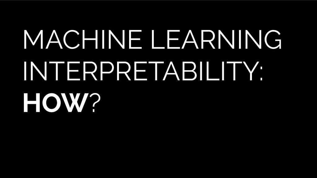 MACHINE LEARNING INTERPRETABILITY: HOW?