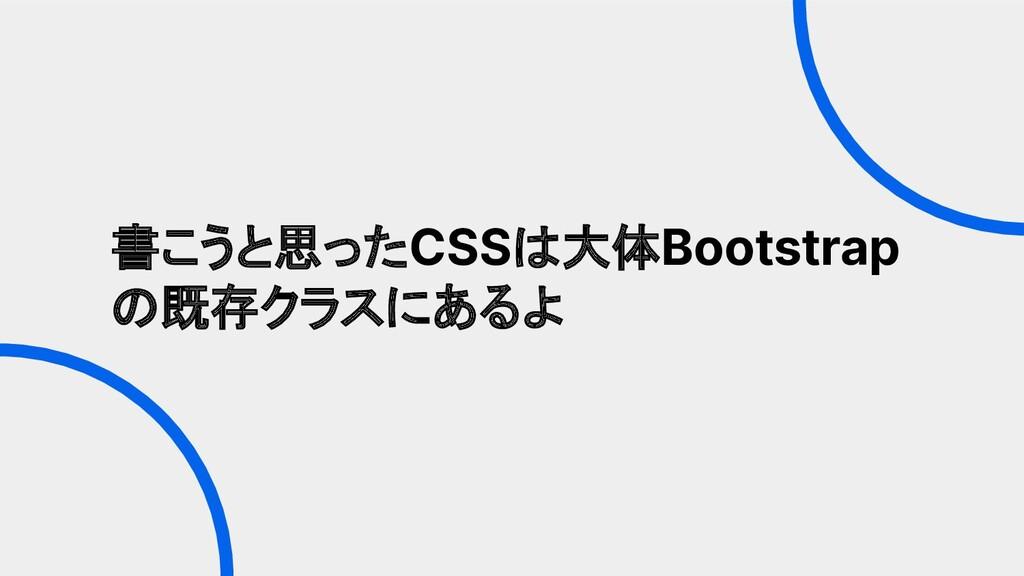 書こうと思ったCSSは大体Bootstrap の既存クラスにあるよ