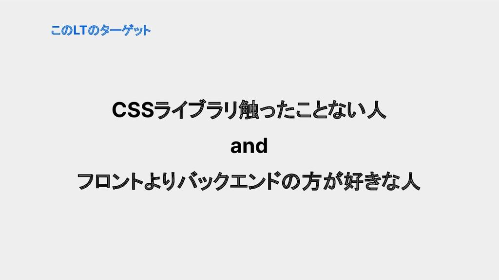 CSSライブラリ触ったことない人 and フロントよりバックエンドの方が好きな人 このLTのタ...