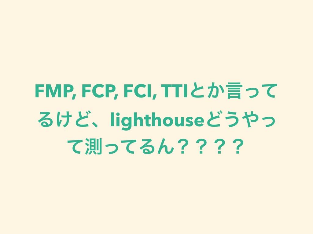 FMP, FCP, FCI, TTIͱ͔ݴͬͯ Δ͚ͲɺlighthouseͲ͏ͬ ͯଌͬͯ...