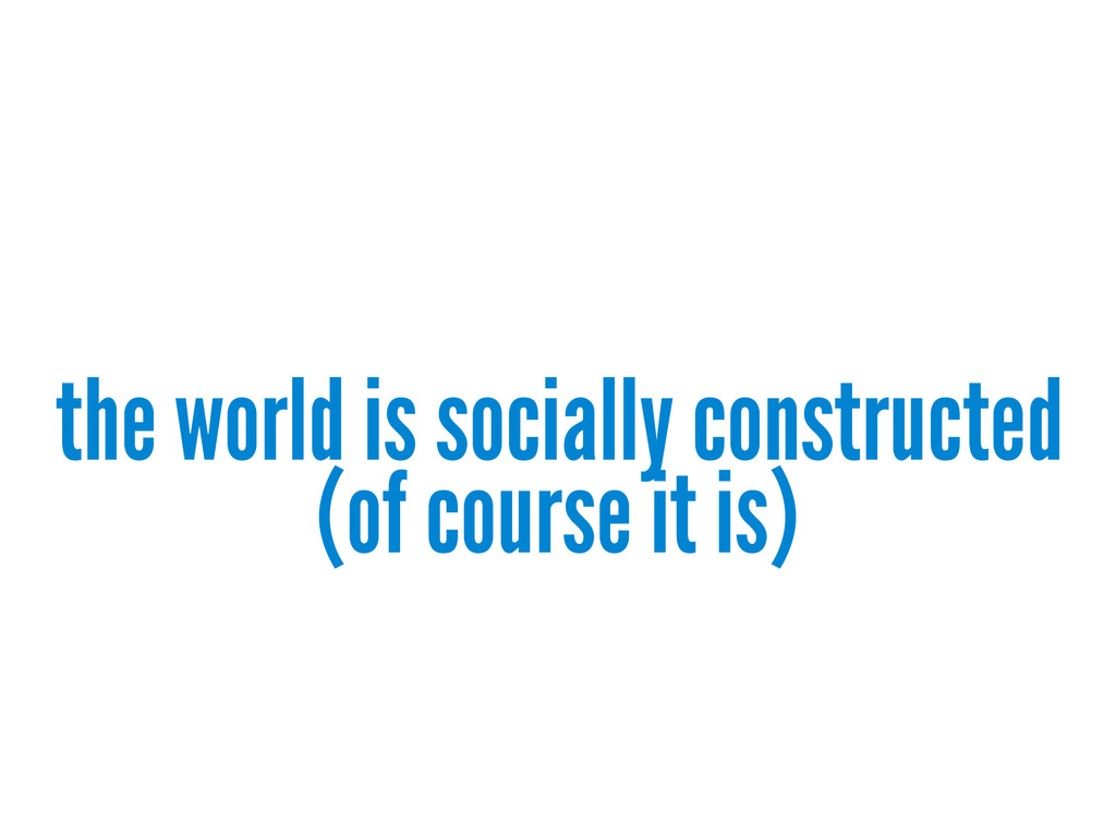 the world is socially constructed (of course it...