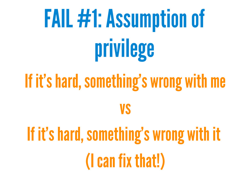 FAIL #1: Assumption of privilege If it's hard, ...