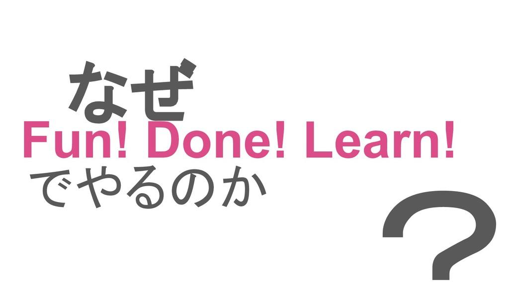 なぜ Fun! Done! Learn! でやるのか