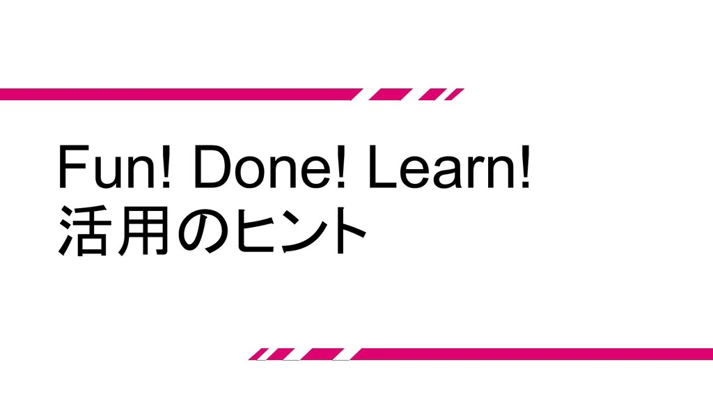Fun! Done! Learn! 活用のヒント