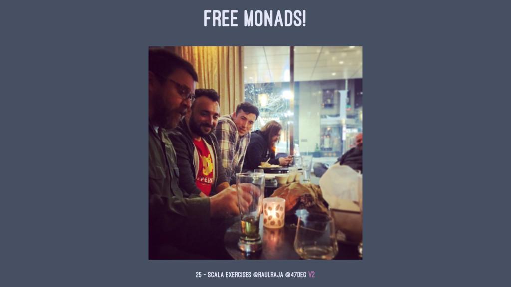 Free Monads! 25 — Scala Exercises @raulraja @47...