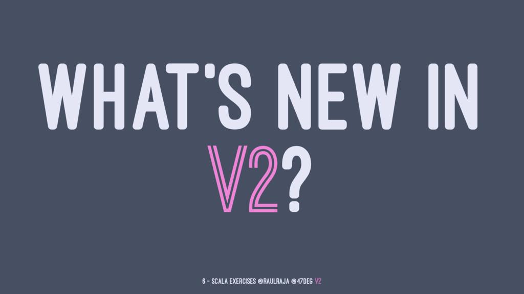 WHAT'S NEW IN V2? 6 — Scala Exercises @raulraja...