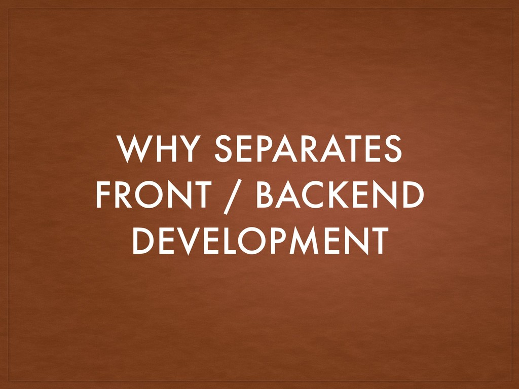 WHY SEPARATES FRONT / BACKEND DEVELOPMENT