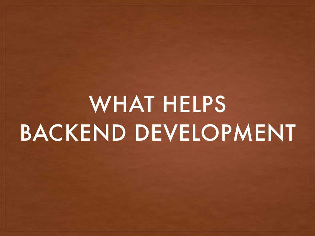 WHAT HELPS BACKEND DEVELOPMENT