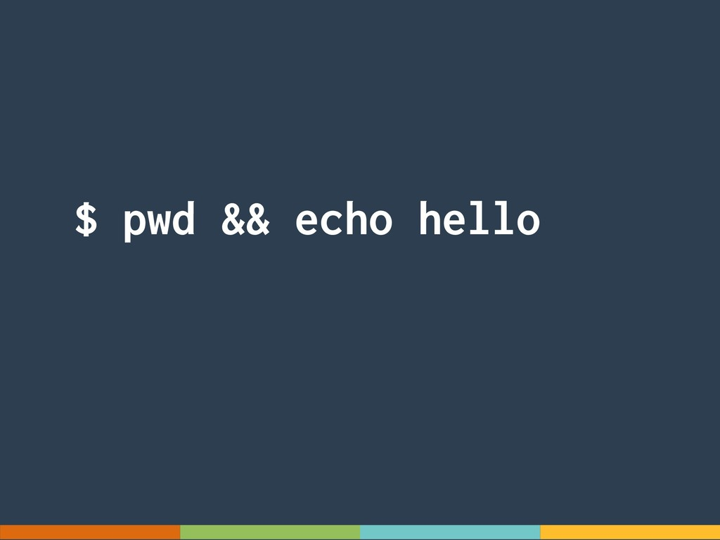$ pwd && echo hello