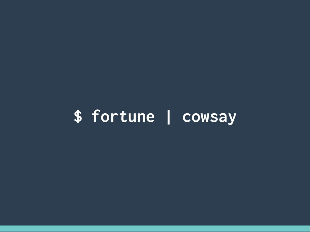 $ fortune | cowsay