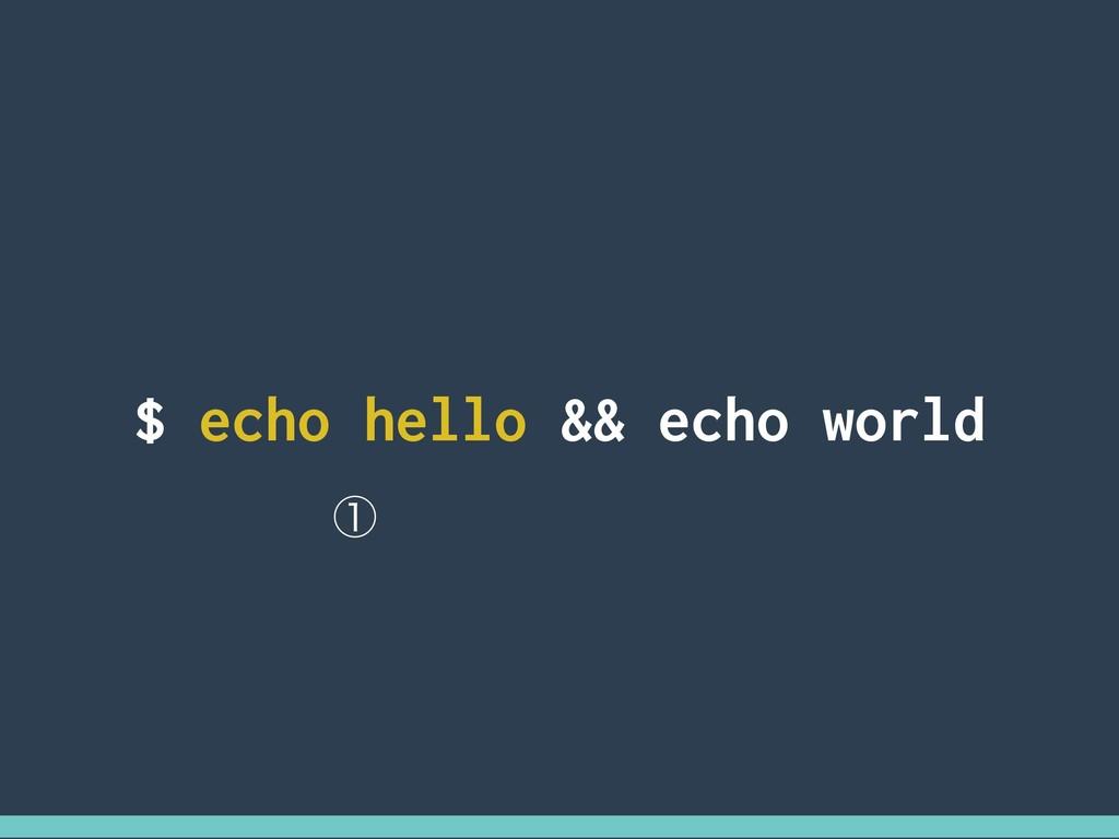 $ echo hello && echo world ᶃ