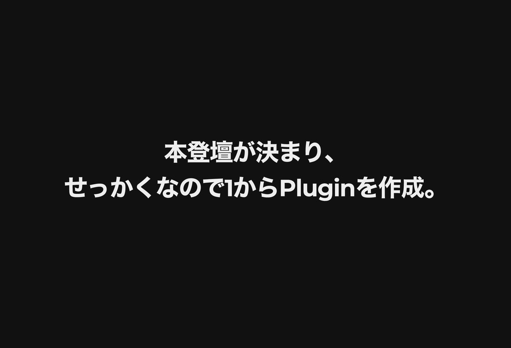 本登壇が決まり、 本登壇が決まり、 せっかくなので 1 から Plugin を作成。 せっかく...
