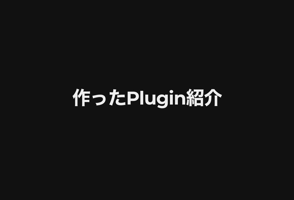 作った Plugin 紹介 作った Plugin 紹介