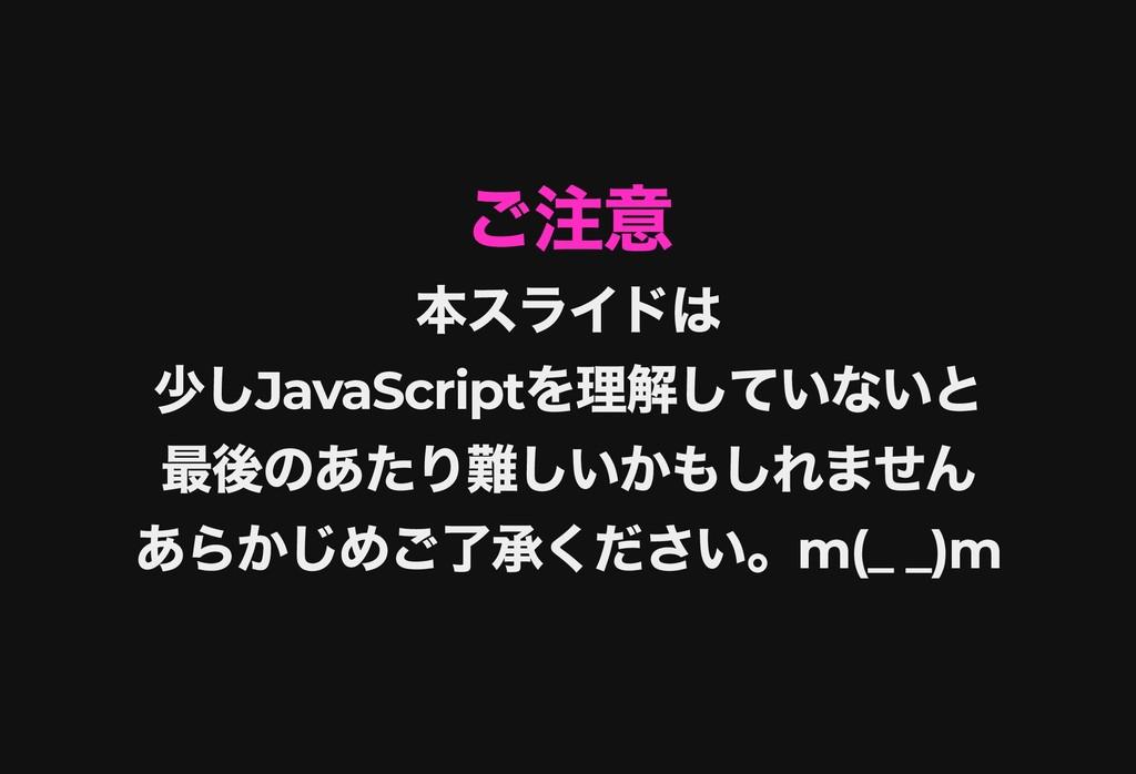 ご注意 ご注意 本スライドは 本スライドは 少し JavaScript を理解していないと 少...