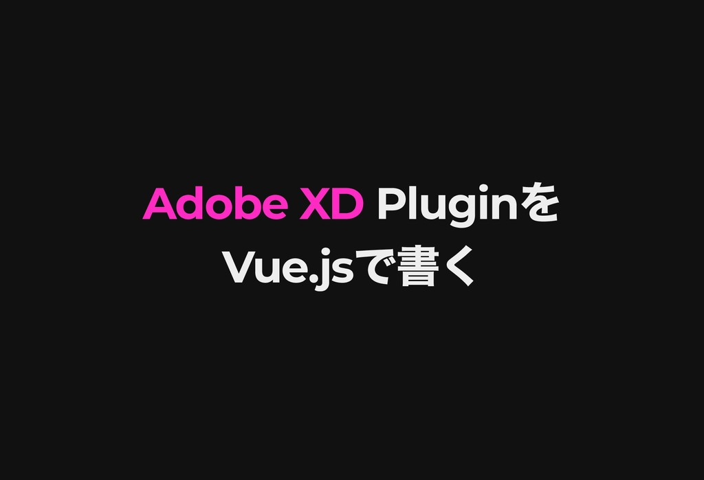 Adobe XD Adobe XD Plugin を Plugin を Vue.js で書く ...