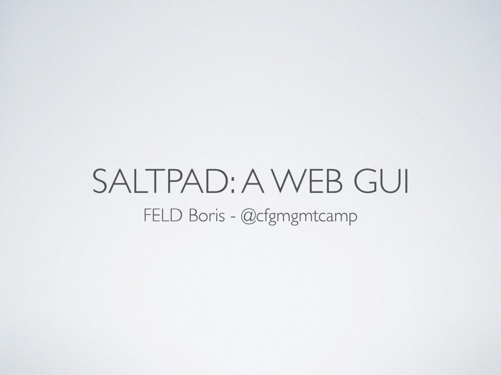 SALTPAD: A WEB GUI FELD Boris - @cfgmgmtcamp