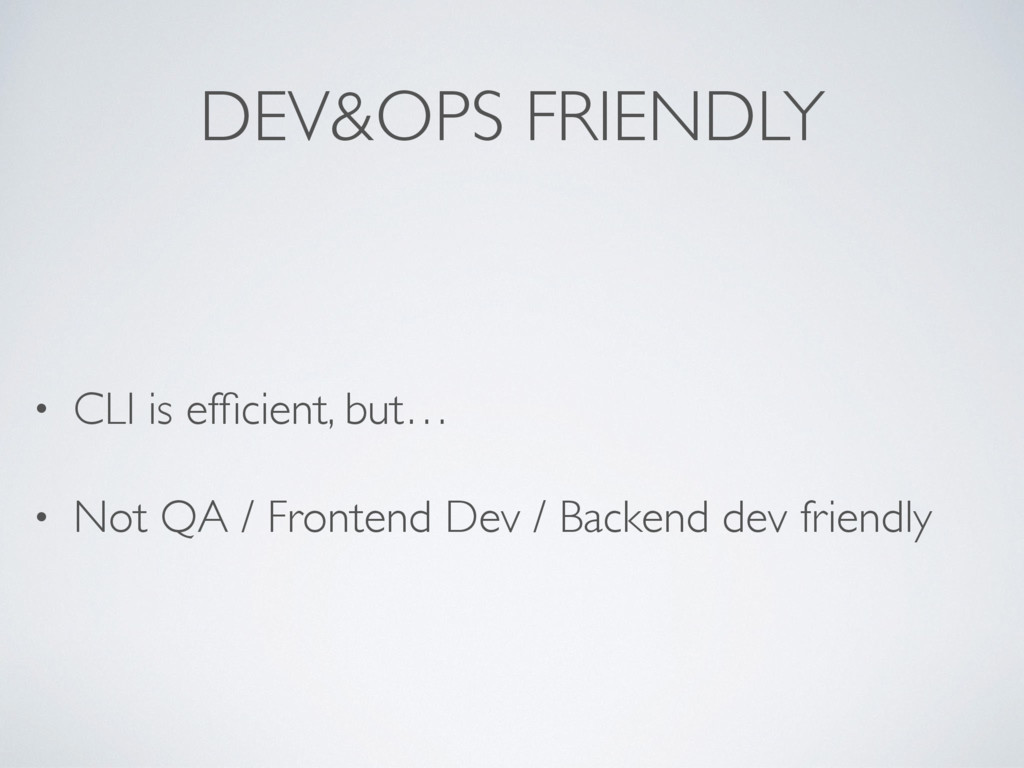 DEV&OPS FRIENDLY • CLI is efficient, but… • Not ...