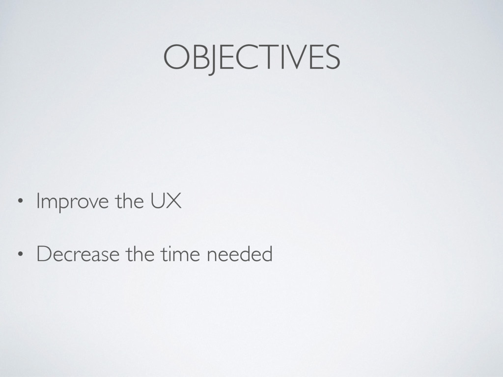 OBJECTIVES • Improve the UX • Decrease the time...