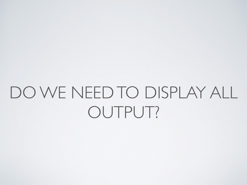 DO WE NEED TO DISPLAY ALL OUTPUT?