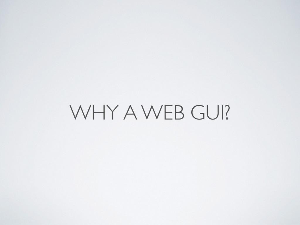 WHY A WEB GUI?