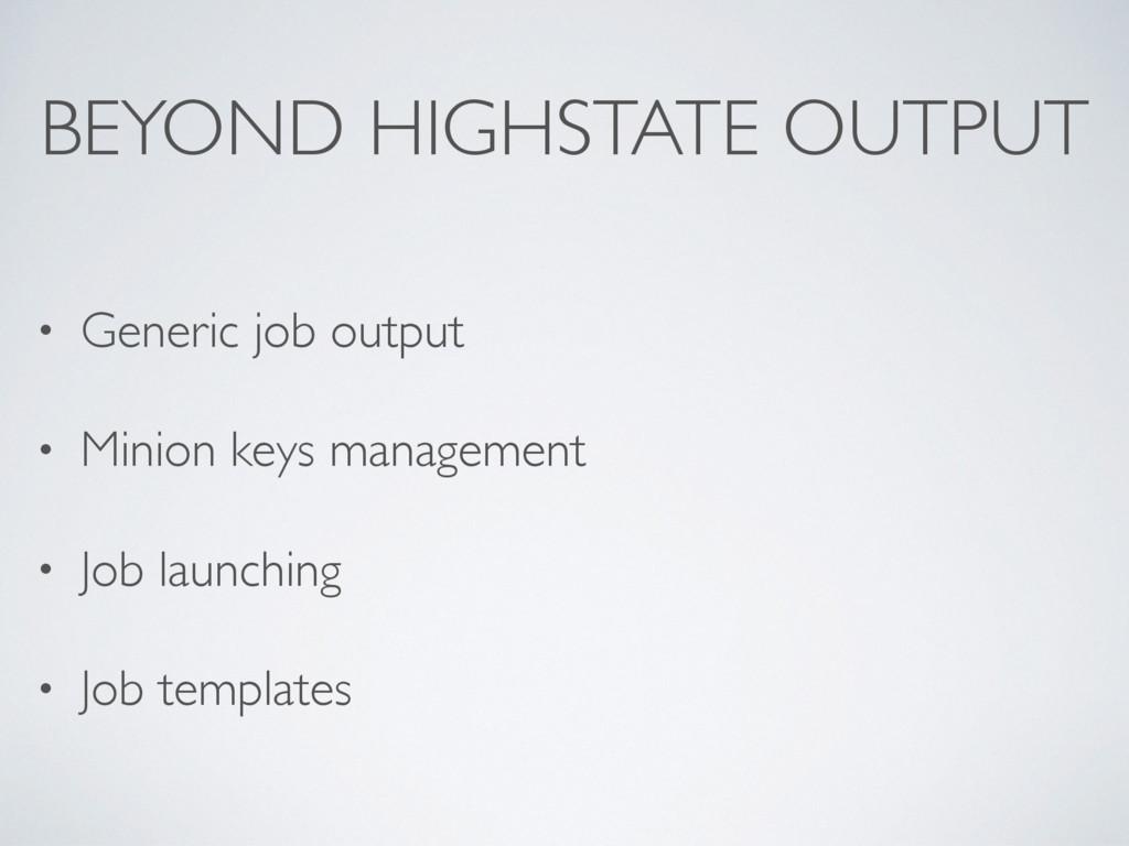 BEYOND HIGHSTATE OUTPUT • Generic job output • ...
