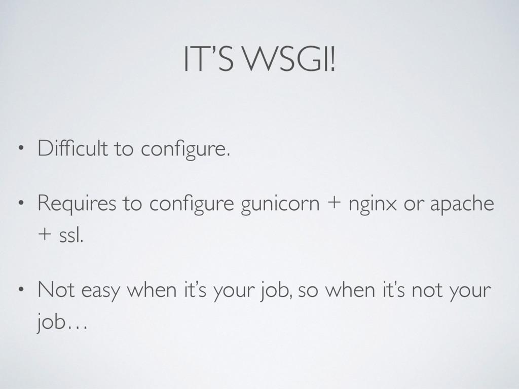 IT'S WSGI! • Difficult to configure. • Requires t...