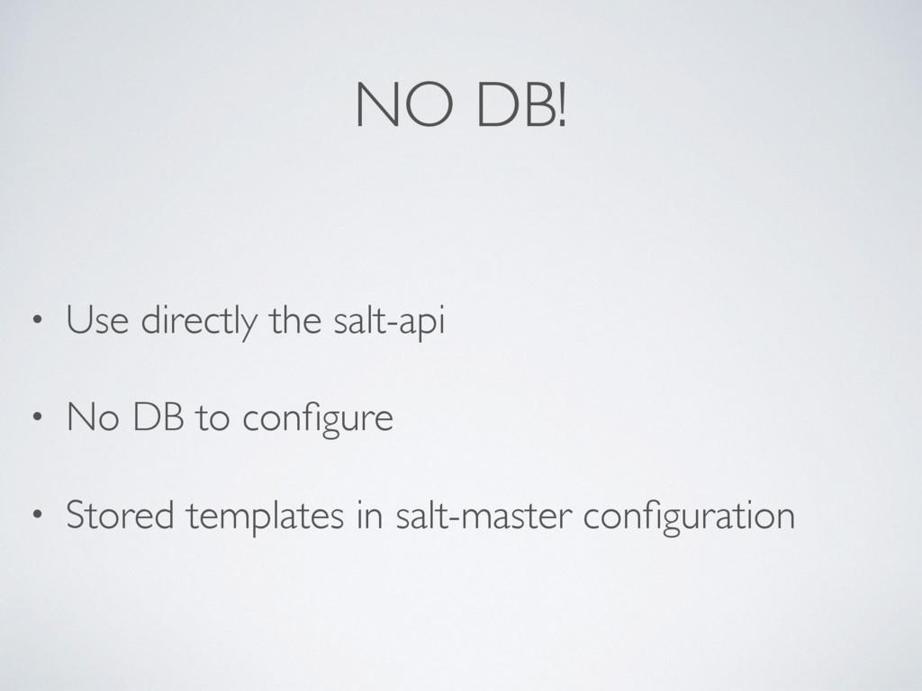 NO DB! • Use directly the salt-api • No DB to c...
