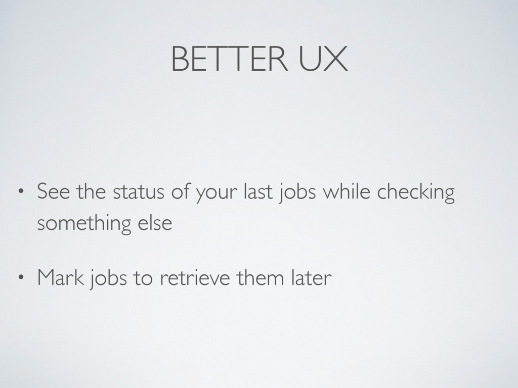 BETTER UX • See the status of your last jobs wh...