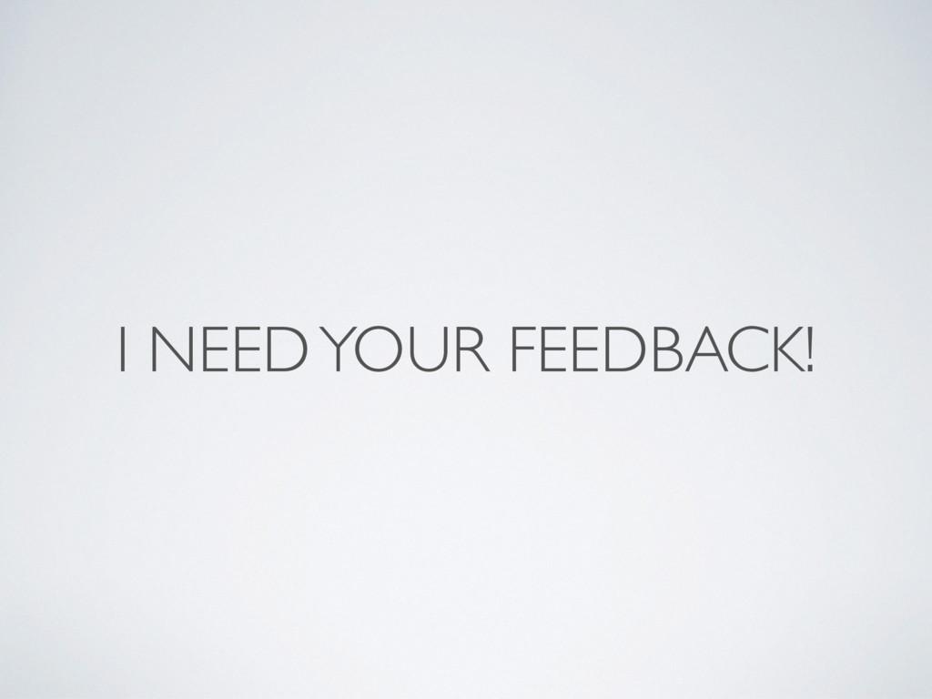 I NEED YOUR FEEDBACK!