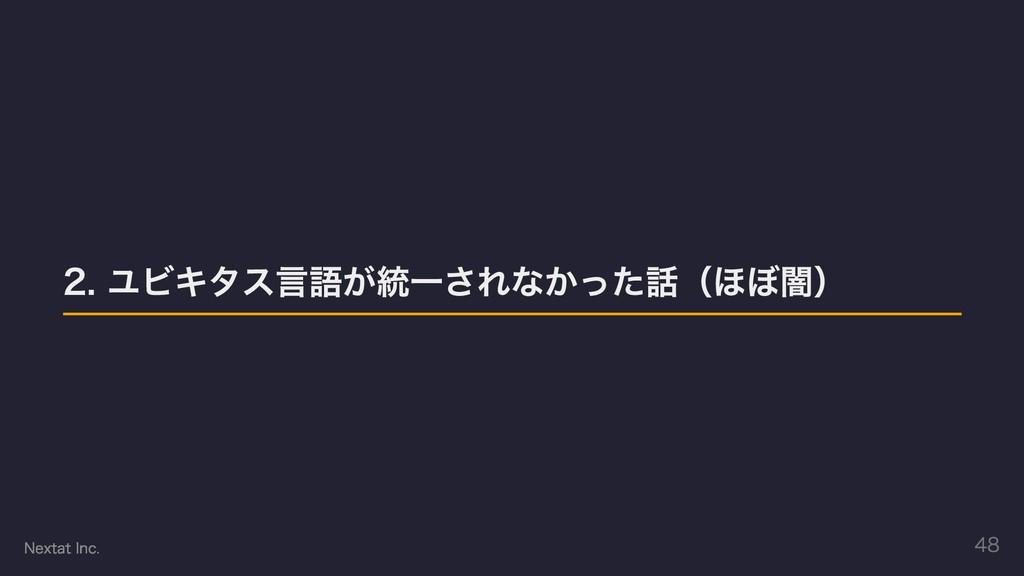 2. ユビキタス⾔語が統⼀されなかった話(ほぼ闇) Nextat Inc. 48