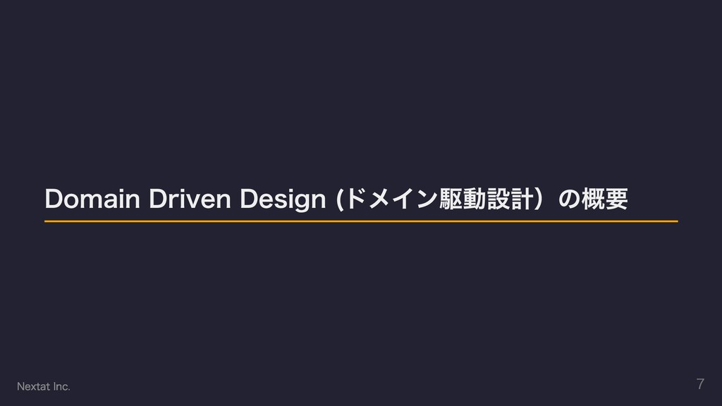 Domain Driven Design (ドメイン駆動設計)の概要 Nextat Inc. 7