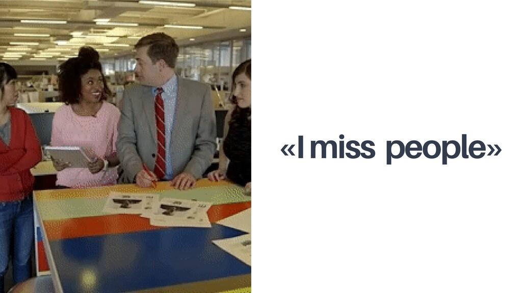 «I miss people»