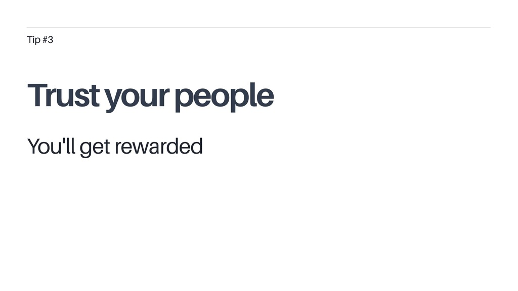 You'll get rewarded Tip #3 Trust your people