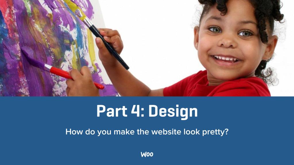 Part 4: Design How do you make the website look...
