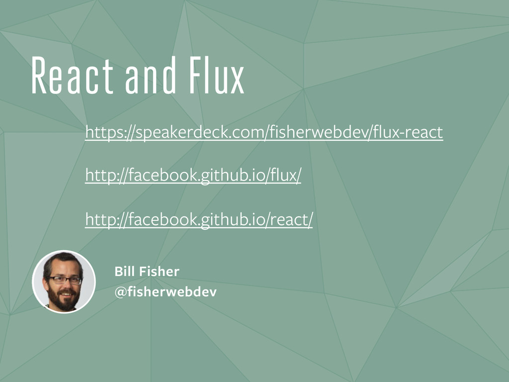 React and Flux Bill Fisher @fisherwebdev https:...