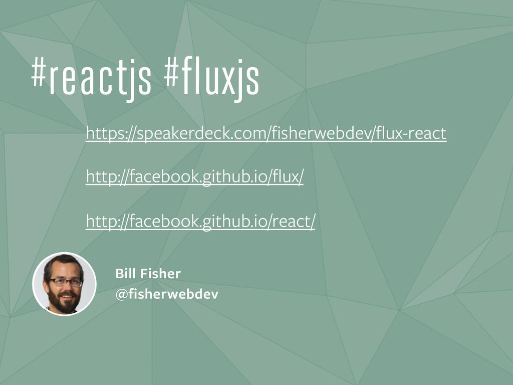 Bill Fisher @fisherwebdev #reactjs #fluxjs http...