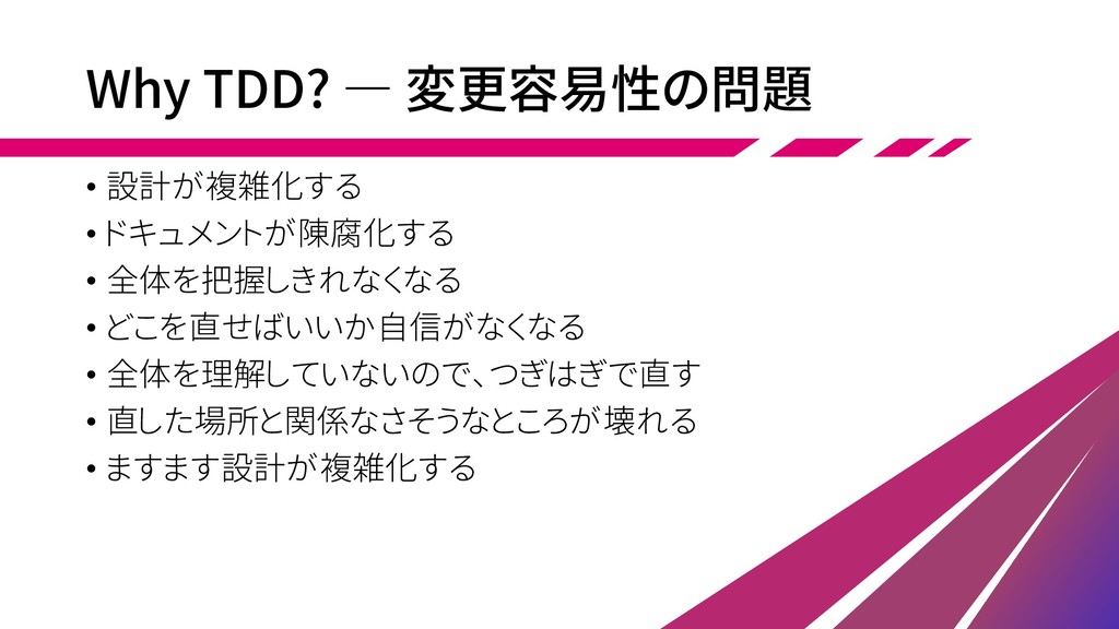 Why TDD? ― 変更容易性の問題 • 設計が複雑化する • ドキュメントが陳腐化する •...