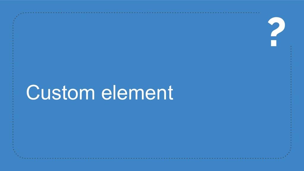 Custom element ?