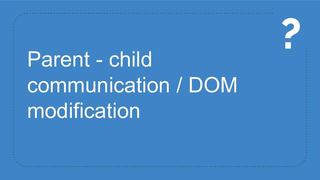 Parent - child communication / DOM modification...
