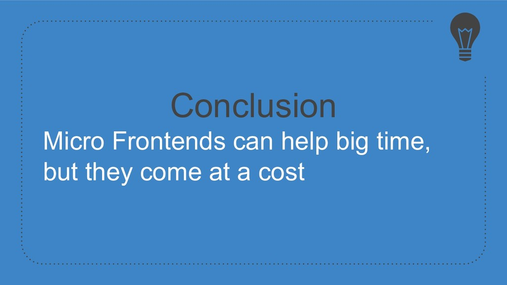 Conclusion Micro Frontends can help big time, b...