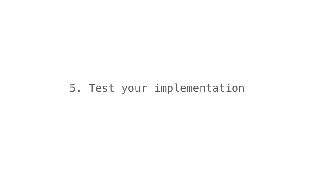 5. Test your implementation