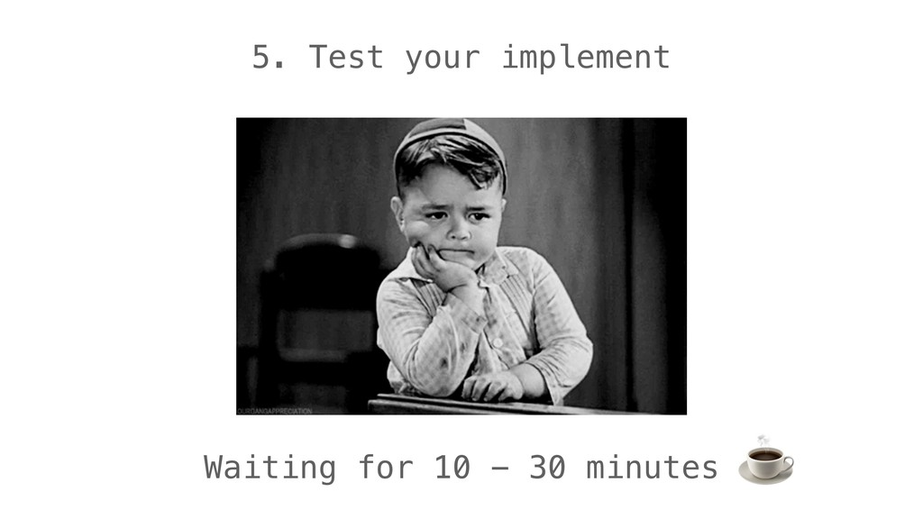 5. Test your implement Waiting for 10 - 30 minu...
