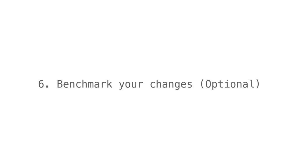 6. Benchmark your changes (Optional)